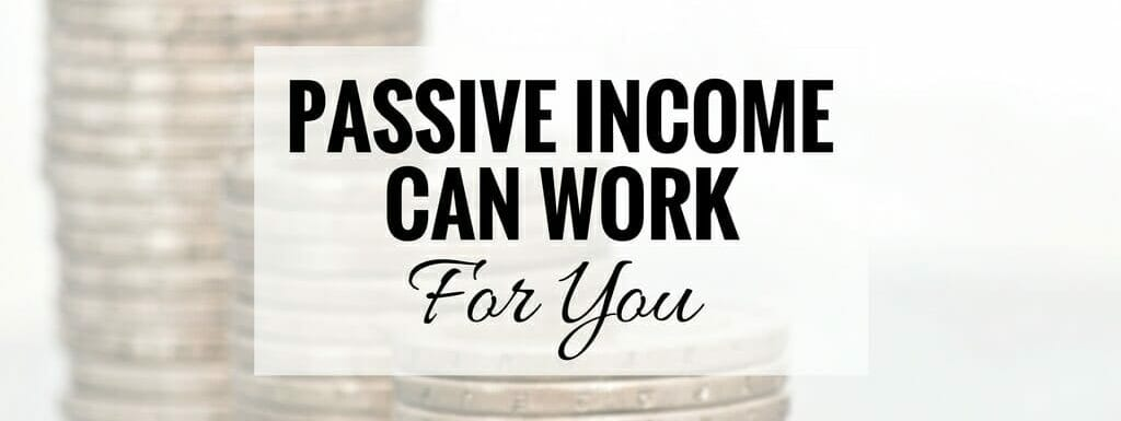"""A picture of stacks of coins with words """"passive income can work for you"""" superimposed over it."""