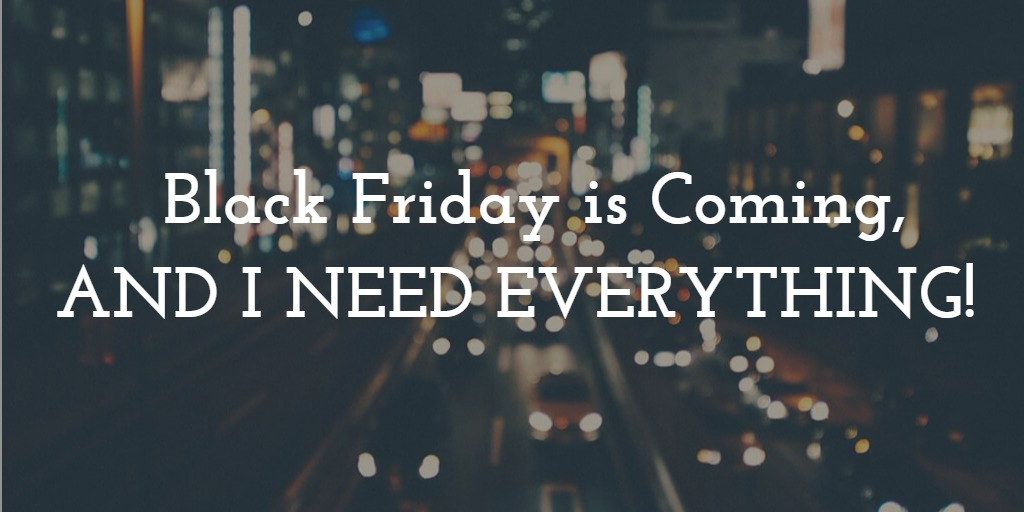 Black Friday Is Coming, and I NEED EVERYTHING!